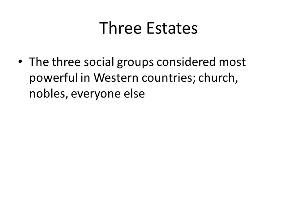 Three Estates The three social groups considered most powerful in Western countries; church, nobles, everyone else