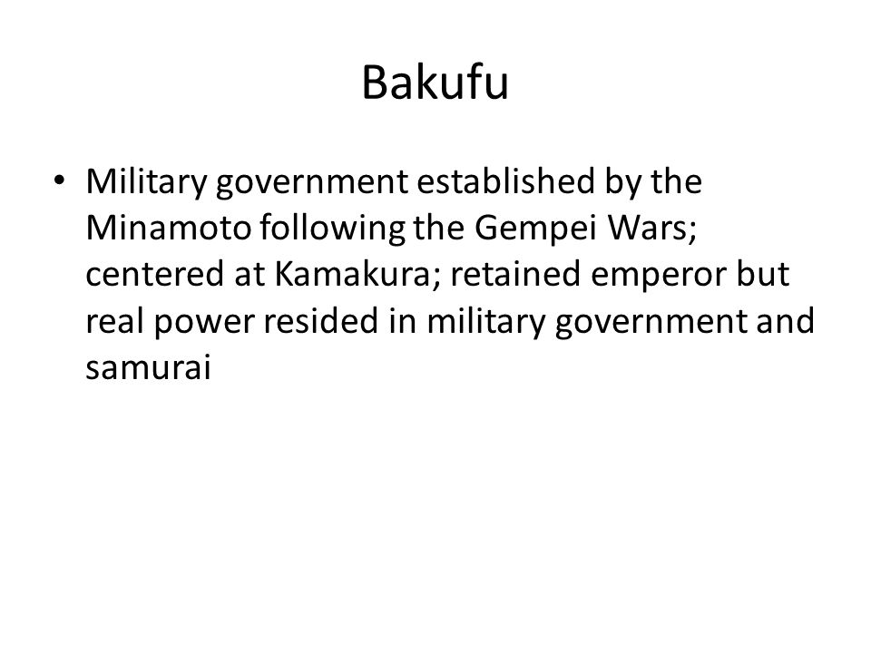 Bakufu Military government established by the Minamoto following the Gempei Wars; centered at Kamakura; retained emperor but real power resided in military government and samurai
