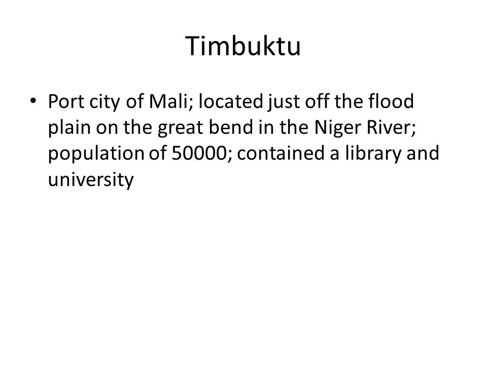 Timbuktu Port city of Mali; located just off the flood plain on the great bend in the Niger River; population of 50000; contained a library and university