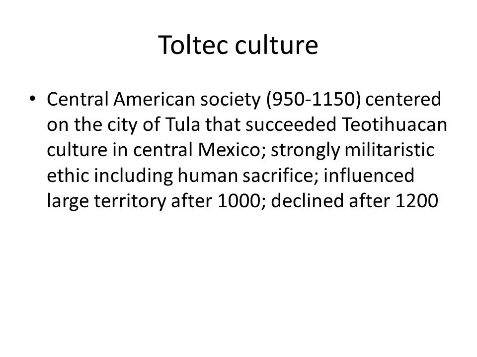 Toltec culture Central American society (950-1150) centered on the city of Tula that succeeded Teotihuacan culture in central Mexico; strongly militaristic ethic including human sacrifice; influenced large territory after 1000; declined after 1200