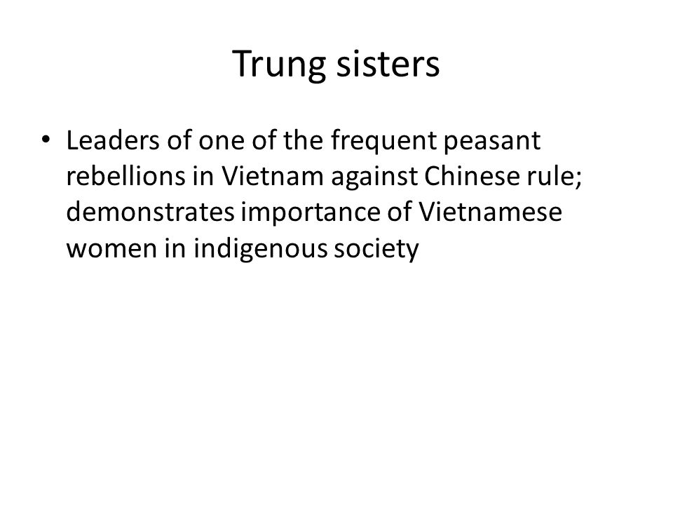 Trung sisters Leaders of one of the frequent peasant rebellions in Vietnam against Chinese rule; demonstrates importance of Vietnamese women in indigenous society