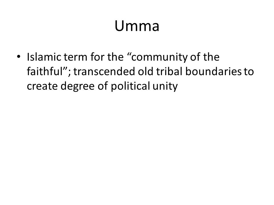 Umma Islamic term for the community of the faithful ; transcended old tribal boundaries to create degree of political unity