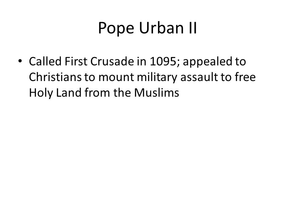Pope Urban II Called First Crusade in 1095; appealed to Christians to mount military assault to free Holy Land from the Muslims