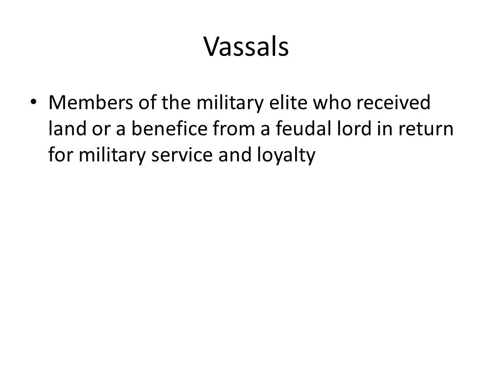 Vassals Members of the military elite who received land or a benefice from a feudal lord in return for military service and loyalty