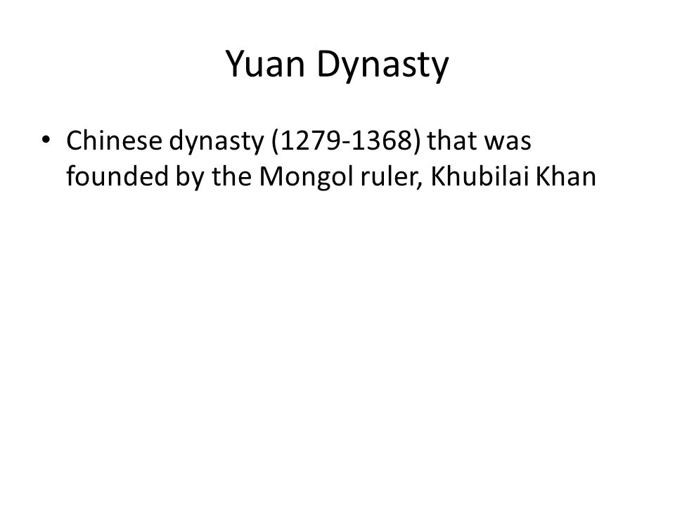 Yuan Dynasty Chinese dynasty (1279-1368) that was founded by the Mongol ruler, Khubilai Khan