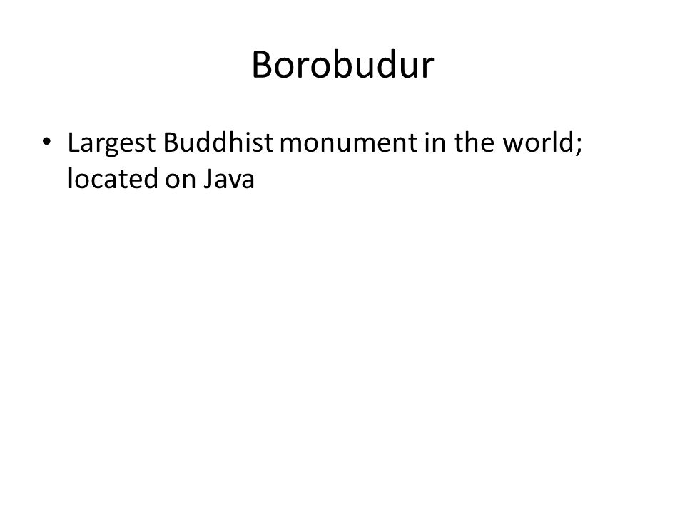 Borobudur Largest Buddhist monument in the world; located on Java