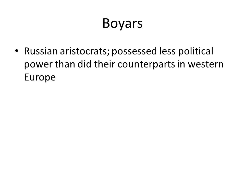 Boyars Russian aristocrats; possessed less political power than did their counterparts in western Europe