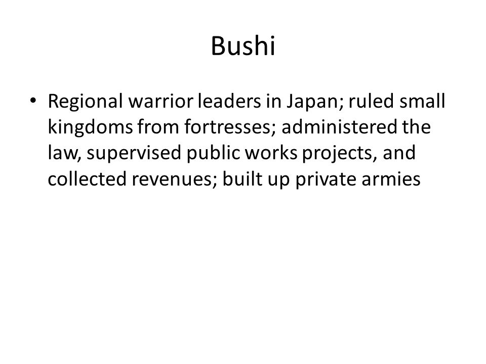 Bushi Regional warrior leaders in Japan; ruled small kingdoms from fortresses; administered the law, supervised public works projects, and collected revenues; built up private armies
