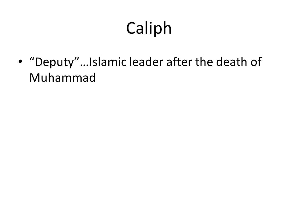 Caliph Deputy …Islamic leader after the death of Muhammad