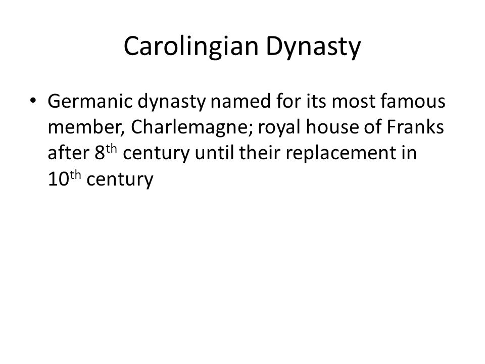 Carolingian Dynasty Germanic dynasty named for its most famous member, Charlemagne; royal house of Franks after 8 th century until their replacement in 10 th century