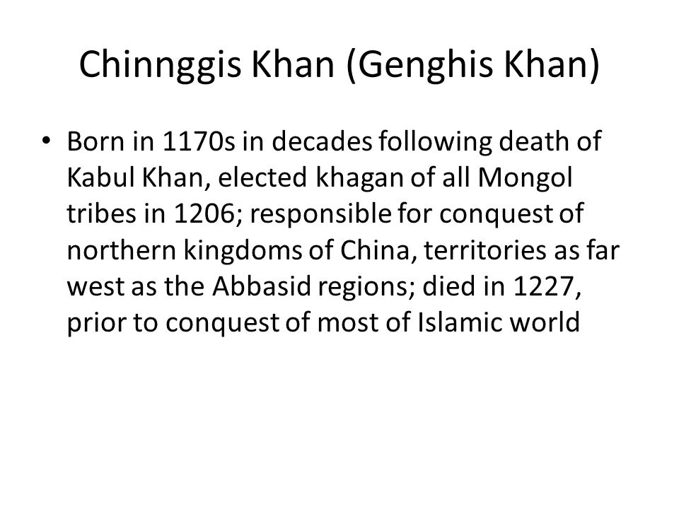 Chinnggis Khan (Genghis Khan) Born in 1170s in decades following death of Kabul Khan, elected khagan of all Mongol tribes in 1206; responsible for conquest of northern kingdoms of China, territories as far west as the Abbasid regions; died in 1227, prior to conquest of most of Islamic world