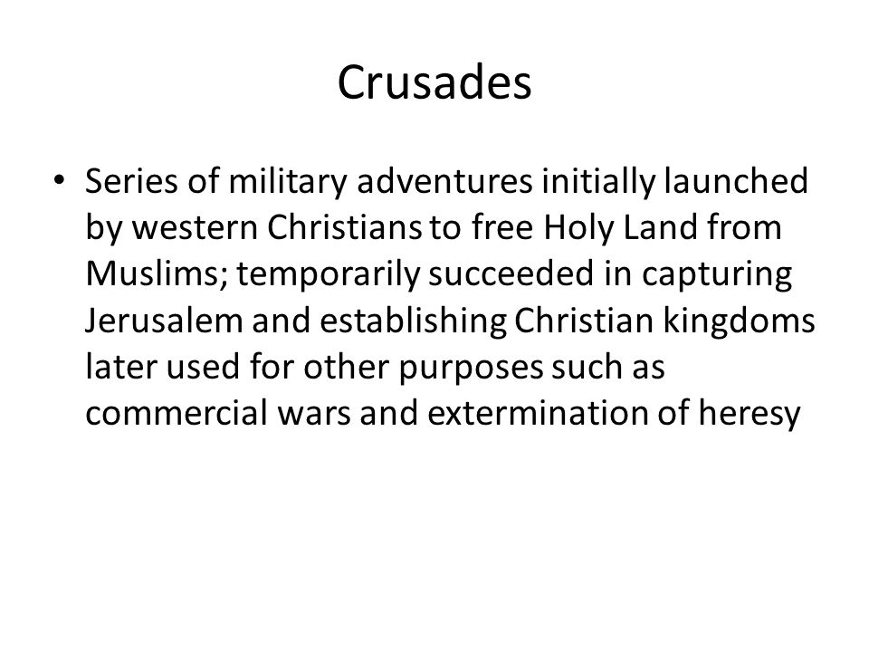 Crusades Series of military adventures initially launched by western Christians to free Holy Land from Muslims; temporarily succeeded in capturing Jerusalem and establishing Christian kingdoms later used for other purposes such as commercial wars and extermination of heresy