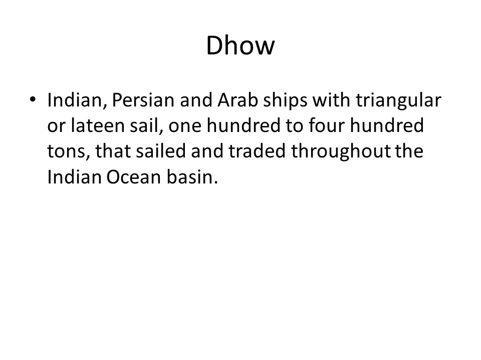 Dhow Indian, Persian and Arab ships with triangular or lateen sail, one hundred to four hundred tons, that sailed and traded throughout the Indian Ocean basin.