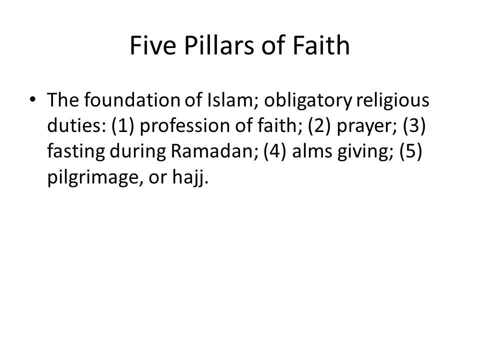 Five Pillars of Faith The foundation of Islam; obligatory religious duties: (1) profession of faith; (2) prayer; (3) fasting during Ramadan; (4) alms giving; (5) pilgrimage, or hajj.