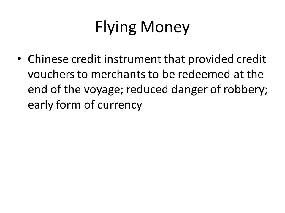 Flying Money Chinese credit instrument that provided credit vouchers to merchants to be redeemed at the end of the voyage; reduced danger of robbery; early form of currency