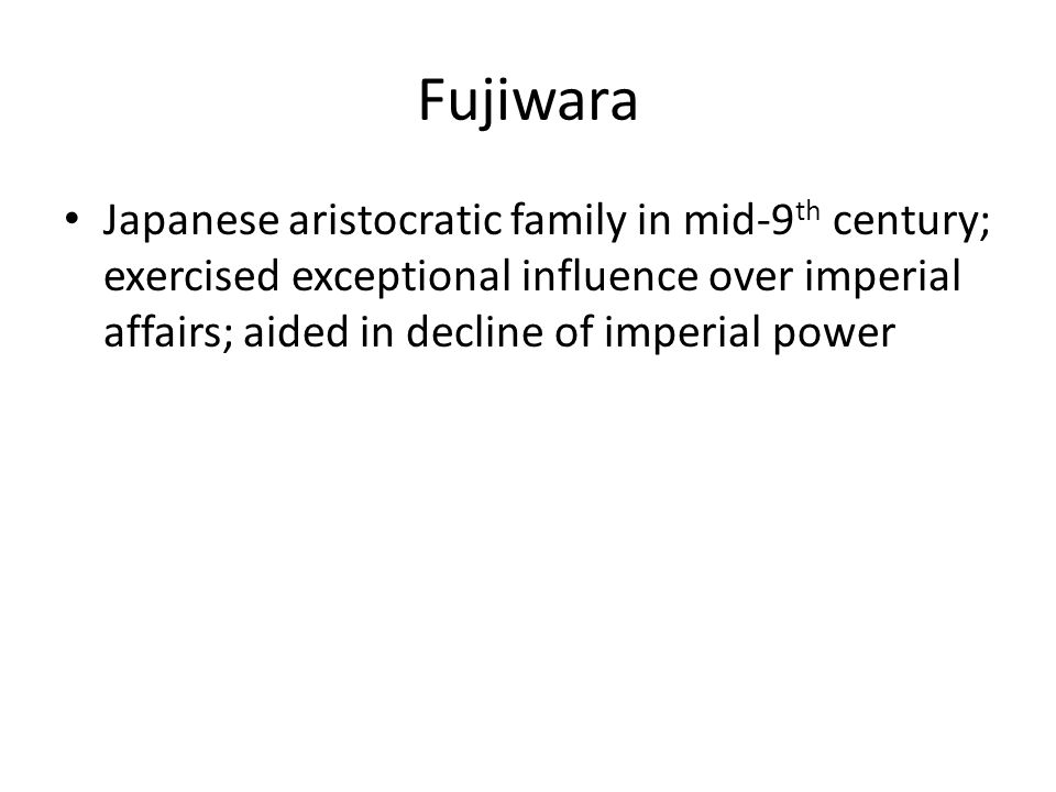 Fujiwara Japanese aristocratic family in mid-9 th century; exercised exceptional influence over imperial affairs; aided in decline of imperial power