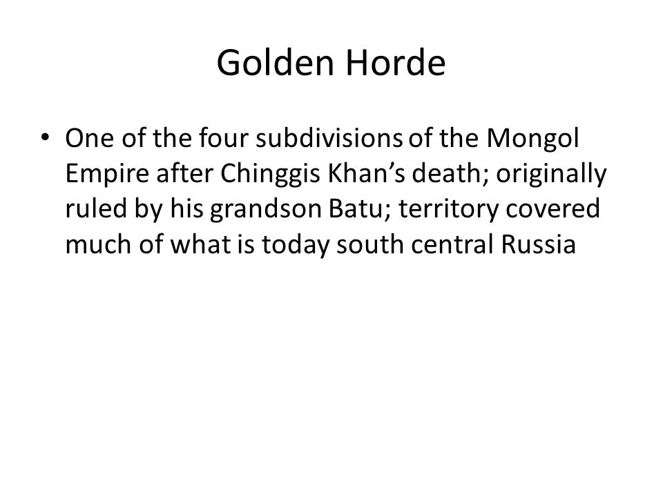 Golden Horde One of the four subdivisions of the Mongol Empire after Chinggis Khan's death; originally ruled by his grandson Batu; territory covered much of what is today south central Russia