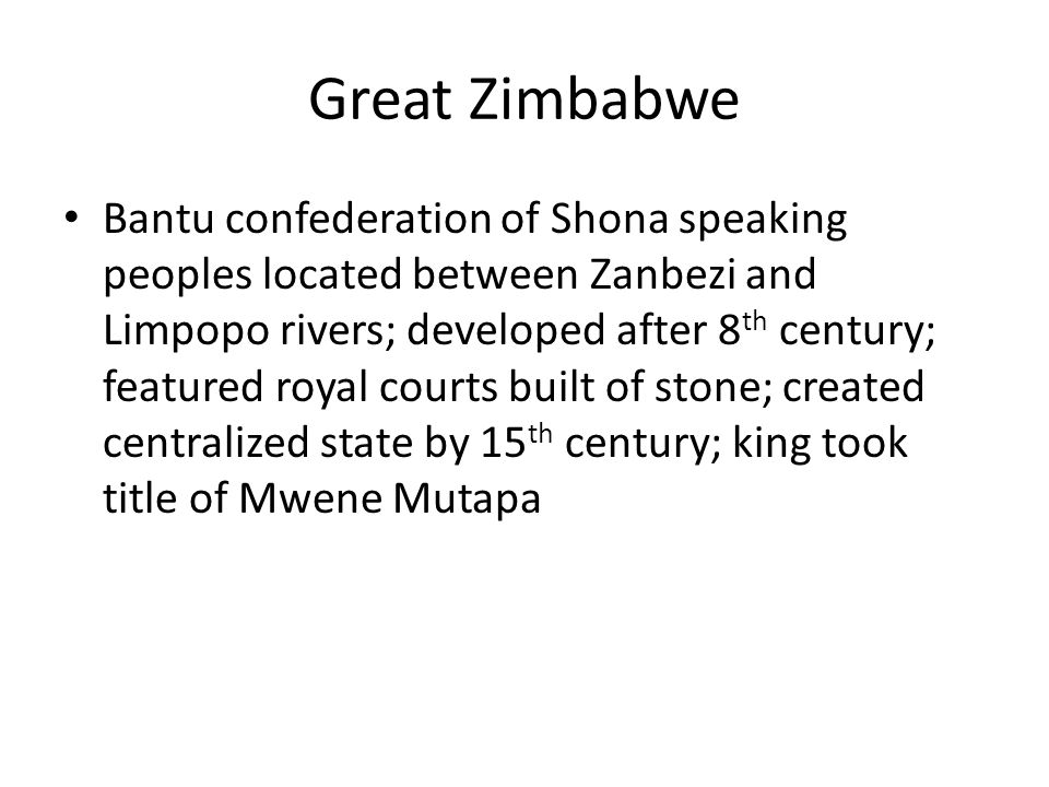 Great Zimbabwe Bantu confederation of Shona speaking peoples located between Zanbezi and Limpopo rivers; developed after 8 th century; featured royal courts built of stone; created centralized state by 15 th century; king took title of Mwene Mutapa