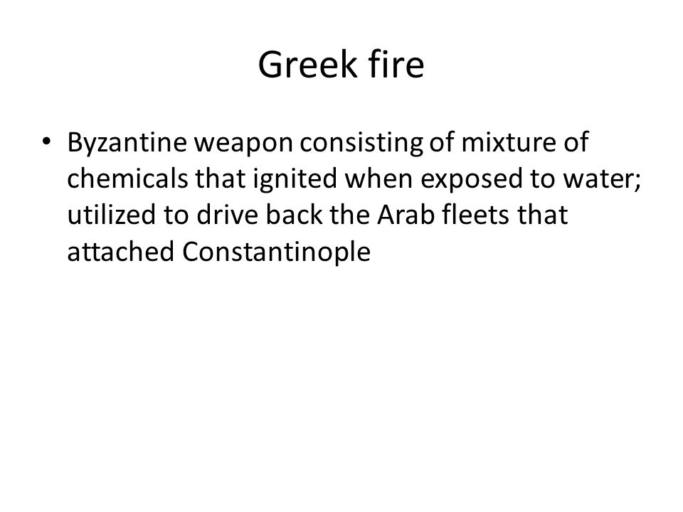 Greek fire Byzantine weapon consisting of mixture of chemicals that ignited when exposed to water; utilized to drive back the Arab fleets that attached Constantinople