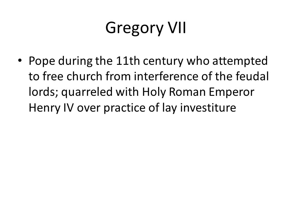 Gregory VII Pope during the 11th century who attempted to free church from interference of the feudal lords; quarreled with Holy Roman Emperor Henry IV over practice of lay investiture