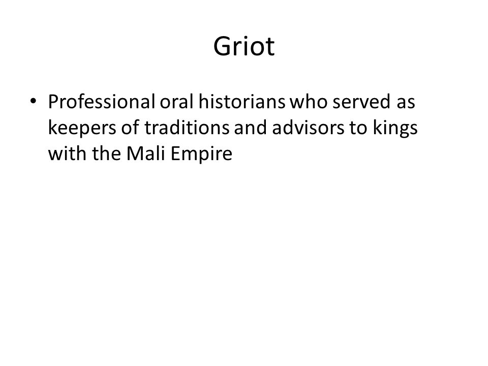 Griot Professional oral historians who served as keepers of traditions and advisors to kings with the Mali Empire