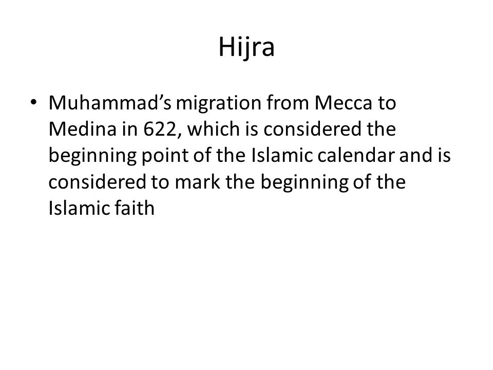 Hijra Muhammad's migration from Mecca to Medina in 622, which is considered the beginning point of the Islamic calendar and is considered to mark the beginning of the Islamic faith