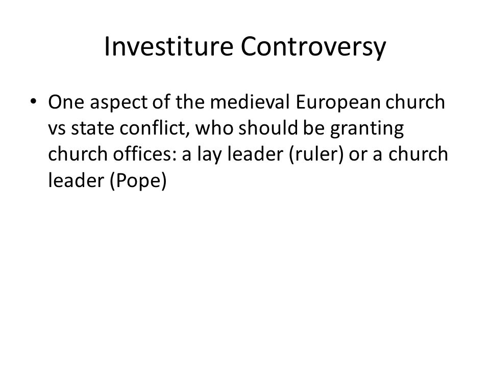 Investiture Controversy One aspect of the medieval European church vs state conflict, who should be granting church offices: a lay leader (ruler) or a church leader (Pope)