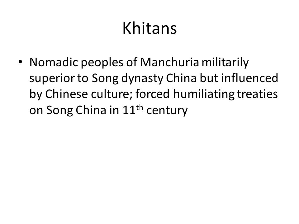 Khitans Nomadic peoples of Manchuria militarily superior to Song dynasty China but influenced by Chinese culture; forced humiliating treaties on Song China in 11 th century