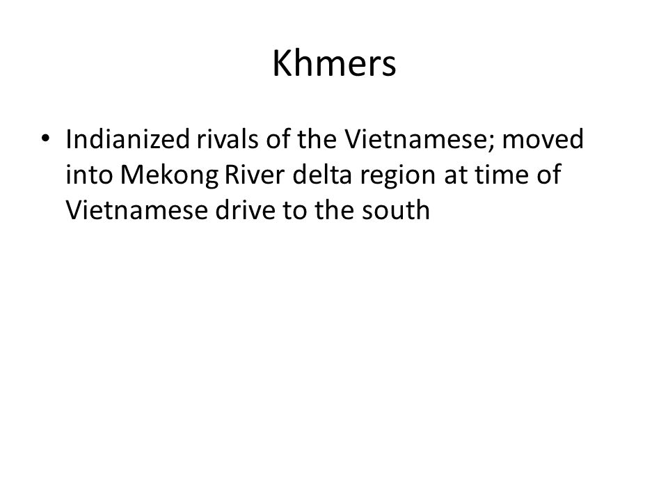 Khmers Indianized rivals of the Vietnamese; moved into Mekong River delta region at time of Vietnamese drive to the south
