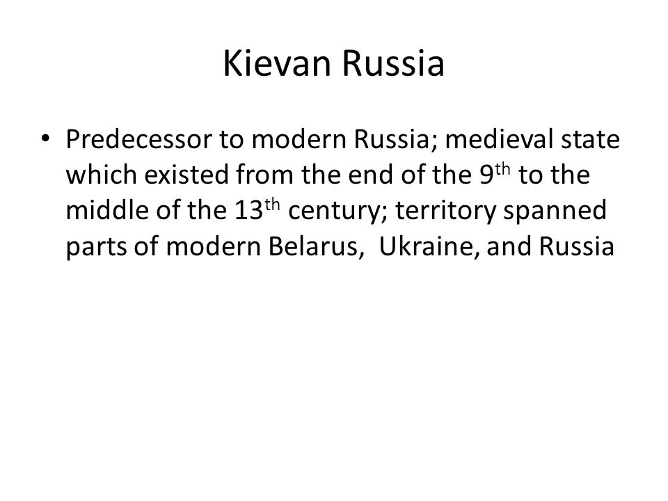 Kievan Russia Predecessor to modern Russia; medieval state which existed from the end of the 9 th to the middle of the 13 th century; territory spanned parts of modern Belarus, Ukraine, and Russia