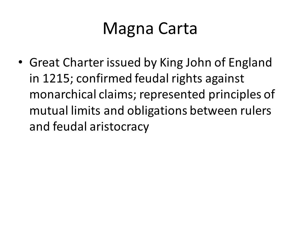 Magna Carta Great Charter issued by King John of England in 1215; confirmed feudal rights against monarchical claims; represented principles of mutual limits and obligations between rulers and feudal aristocracy