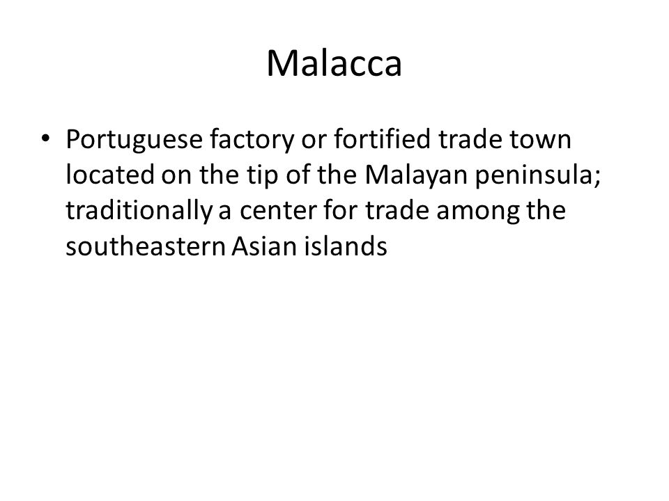 Malacca Portuguese factory or fortified trade town located on the tip of the Malayan peninsula; traditionally a center for trade among the southeastern Asian islands