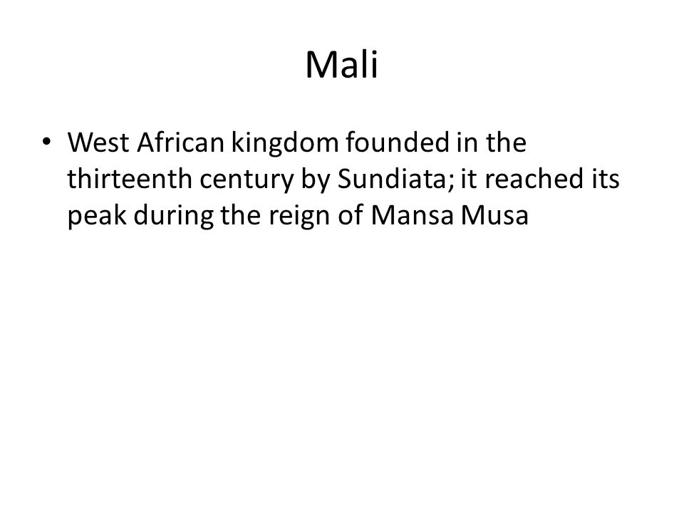 Mali West African kingdom founded in the thirteenth century by Sundiata; it reached its peak during the reign of Mansa Musa