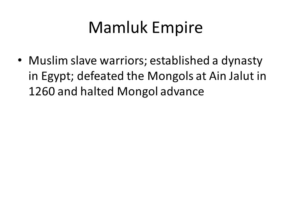 Mamluk Empire Muslim slave warriors; established a dynasty in Egypt; defeated the Mongols at Ain Jalut in 1260 and halted Mongol advance