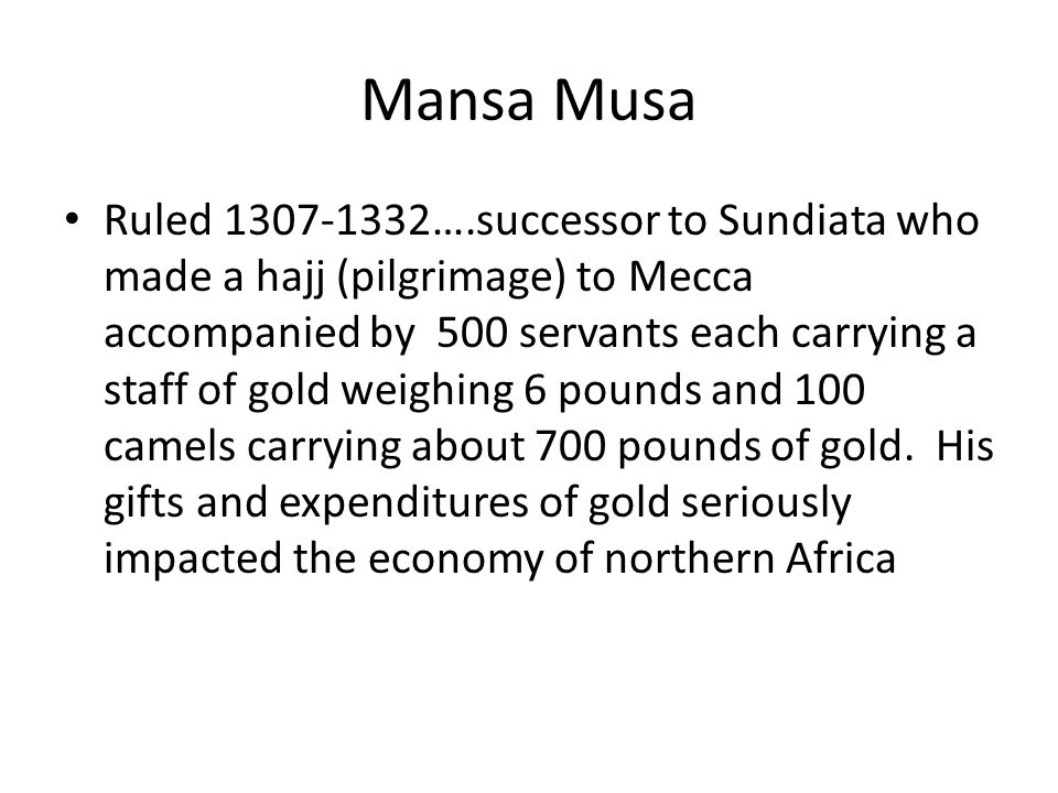 Mansa Musa Ruled 1307-1332….successor to Sundiata who made a hajj (pilgrimage) to Mecca accompanied by 500 servants each carrying a staff of gold weighing 6 pounds and 100 camels carrying about 700 pounds of gold.