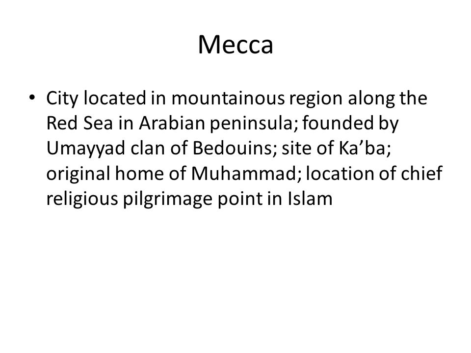 Mecca City located in mountainous region along the Red Sea in Arabian peninsula; founded by Umayyad clan of Bedouins; site of Ka'ba; original home of Muhammad; location of chief religious pilgrimage point in Islam