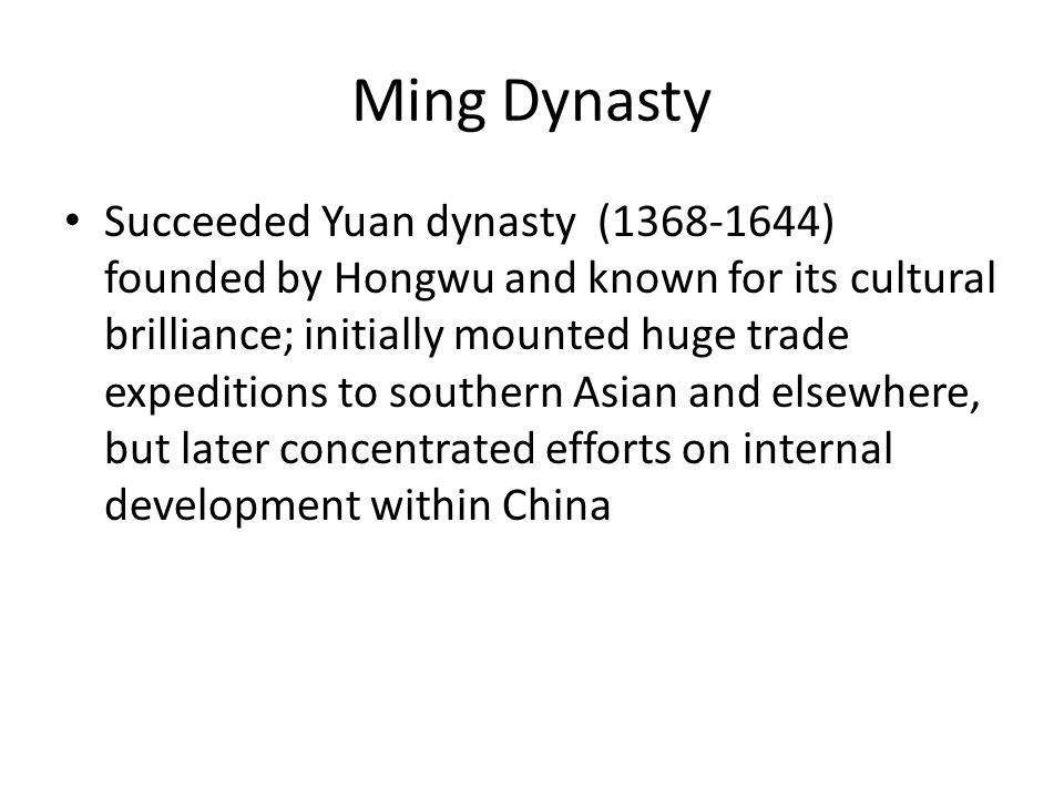 Ming Dynasty Succeeded Yuan dynasty (1368-1644) founded by Hongwu and known for its cultural brilliance; initially mounted huge trade expeditions to southern Asian and elsewhere, but later concentrated efforts on internal development within China