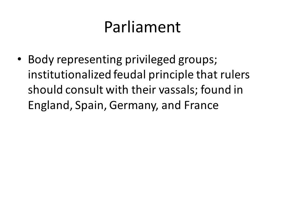Parliament Body representing privileged groups; institutionalized feudal principle that rulers should consult with their vassals; found in England, Spain, Germany, and France