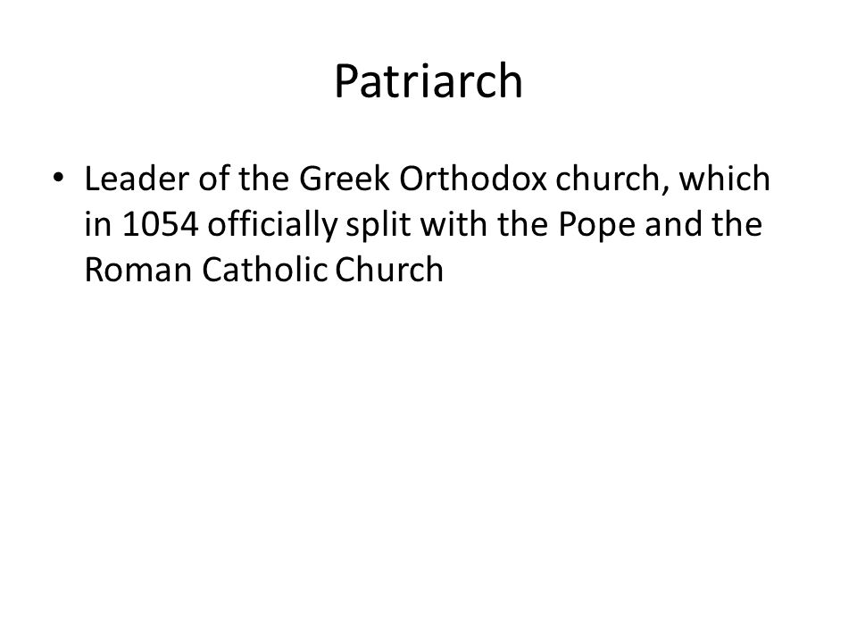 Patriarch Leader of the Greek Orthodox church, which in 1054 officially split with the Pope and the Roman Catholic Church