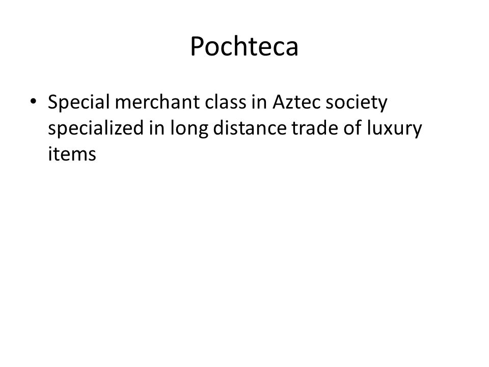 Pochteca Special merchant class in Aztec society specialized in long distance trade of luxury items