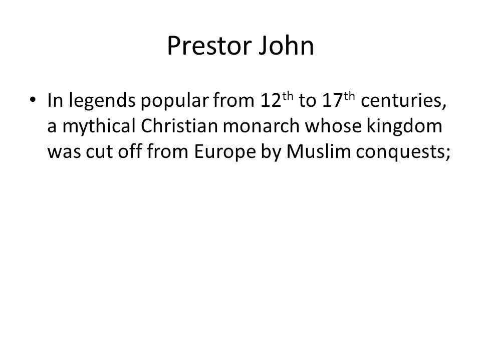 Prestor John In legends popular from 12 th to 17 th centuries, a mythical Christian monarch whose kingdom was cut off from Europe by Muslim conquests;
