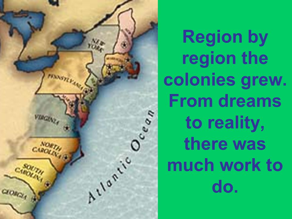 Region by region the colonies grew. From dreams to reality, there was much work to do.