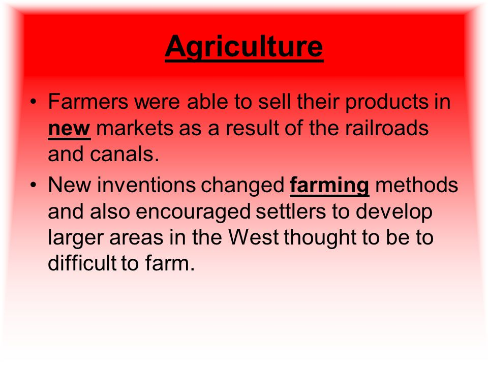 Agriculture Farmers were able to sell their products in new markets as a result of the railroads and canals.