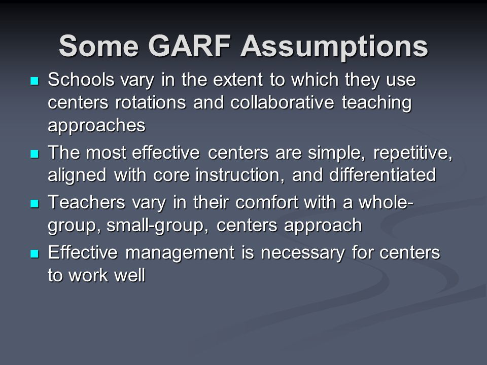 Some GARF Assumptions Schools vary in the extent to which they use centers rotations and collaborative teaching approaches Schools vary in the extent to which they use centers rotations and collaborative teaching approaches The most effective centers are simple, repetitive, aligned with core instruction, and differentiated The most effective centers are simple, repetitive, aligned with core instruction, and differentiated Teachers vary in their comfort with a whole- group, small-group, centers approach Teachers vary in their comfort with a whole- group, small-group, centers approach Effective management is necessary for centers to work well Effective management is necessary for centers to work well