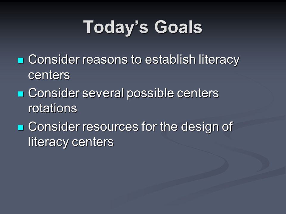 Today's Goals Consider reasons to establish literacy centers Consider reasons to establish literacy centers Consider several possible centers rotations Consider several possible centers rotations Consider resources for the design of literacy centers Consider resources for the design of literacy centers