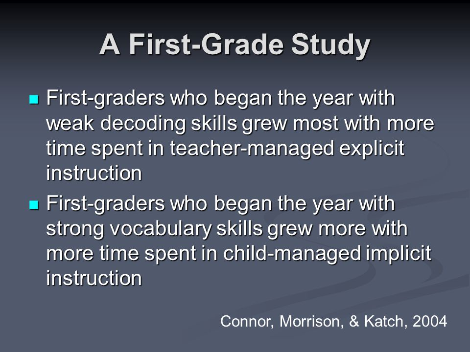 A First-Grade Study First-graders who began the year with weak decoding skills grew most with more time spent in teacher-managed explicit instruction First-graders who began the year with weak decoding skills grew most with more time spent in teacher-managed explicit instruction First-graders who began the year with strong vocabulary skills grew more with more time spent in child-managed implicit instruction First-graders who began the year with strong vocabulary skills grew more with more time spent in child-managed implicit instruction Connor, Morrison, & Katch, 2004