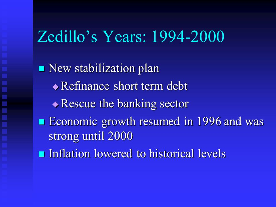 Zedillo's Years: New stabilization plan New stabilization plan  Refinance short term debt  Rescue the banking sector Economic growth resumed in 1996 and was strong until 2000 Economic growth resumed in 1996 and was strong until 2000 Inflation lowered to historical levels Inflation lowered to historical levels