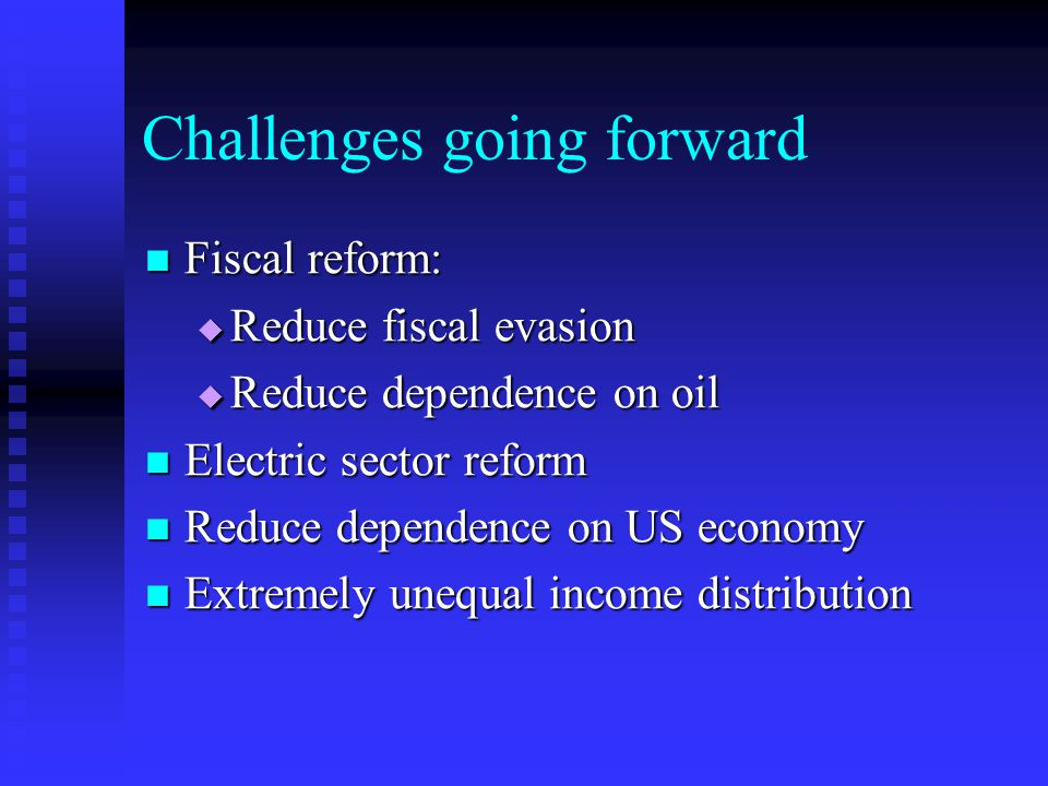 Challenges going forward Fiscal reform: Fiscal reform:  Reduce fiscal evasion  Reduce dependence on oil Electric sector reform Electric sector reform Reduce dependence on US economy Reduce dependence on US economy Extremely unequal income distribution Extremely unequal income distribution