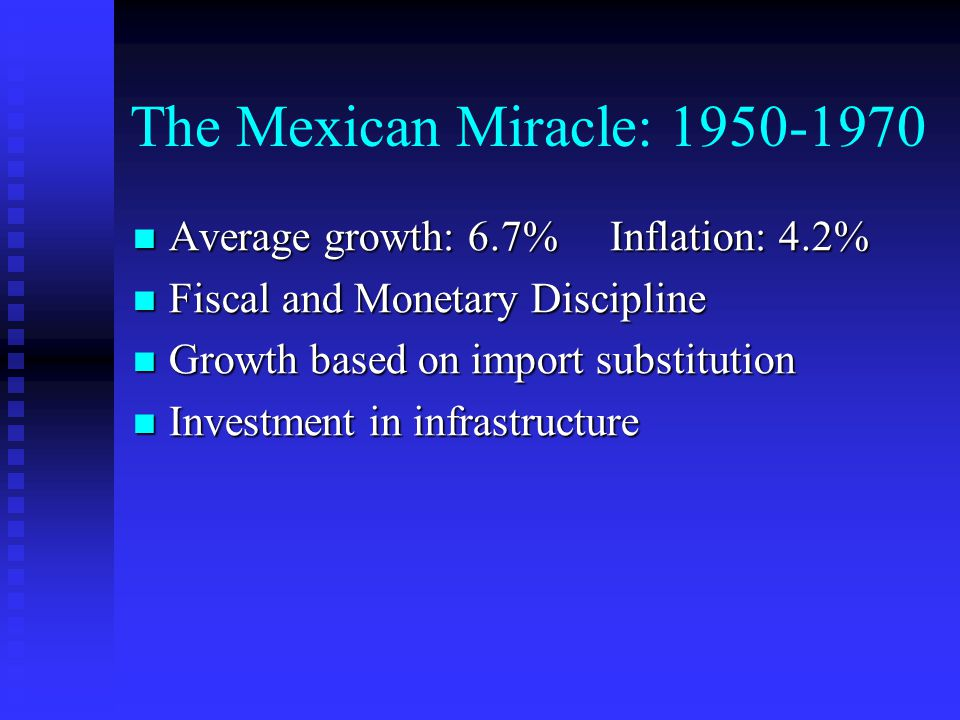 The Mexican Miracle: Average growth: 6.7% Inflation: 4.2% Average growth: 6.7% Inflation: 4.2% Fiscal and Monetary Discipline Fiscal and Monetary Discipline Growth based on import substitution Growth based on import substitution Investment in infrastructure Investment in infrastructure