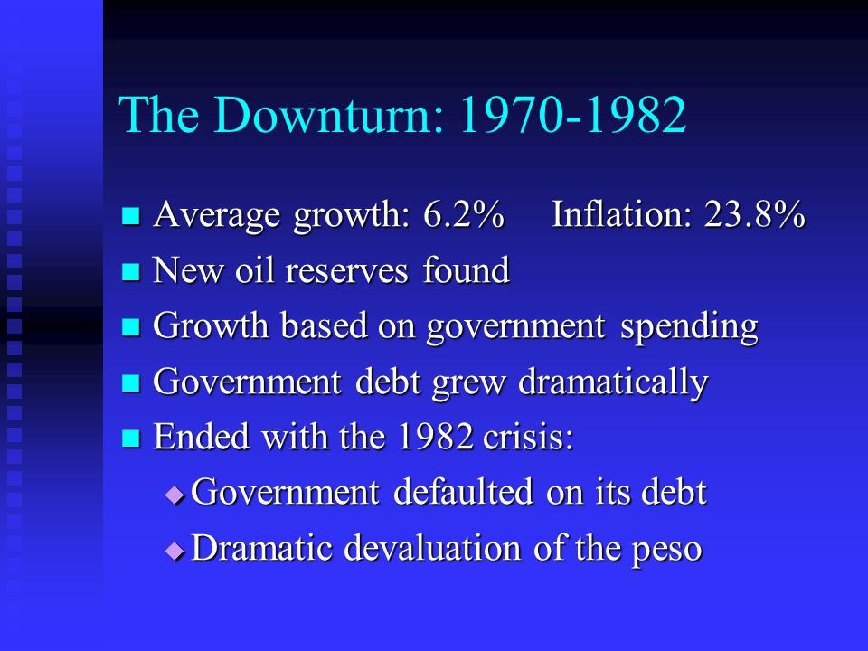 The Downturn: Average growth: 6.2% Inflation: 23.8% Average growth: 6.2% Inflation: 23.8% New oil reserves found New oil reserves found Growth based on government spending Growth based on government spending Government debt grew dramatically Government debt grew dramatically Ended with the 1982 crisis: Ended with the 1982 crisis:  Government defaulted on its debt  Dramatic devaluation of the peso